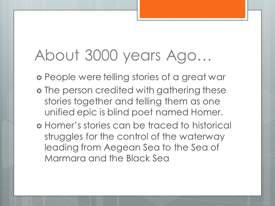 About 3000 years Ago…  People were telling stories of a great war  The person credited with gathering these stories together and telling them as one unified epic is blind poet named Homer.