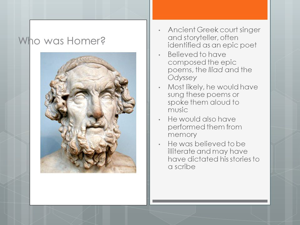 Who was Homer? Ancient Greek court singer and storyteller, often identified as an epic poet Believed to have composed the epic poems, the Iliad and th