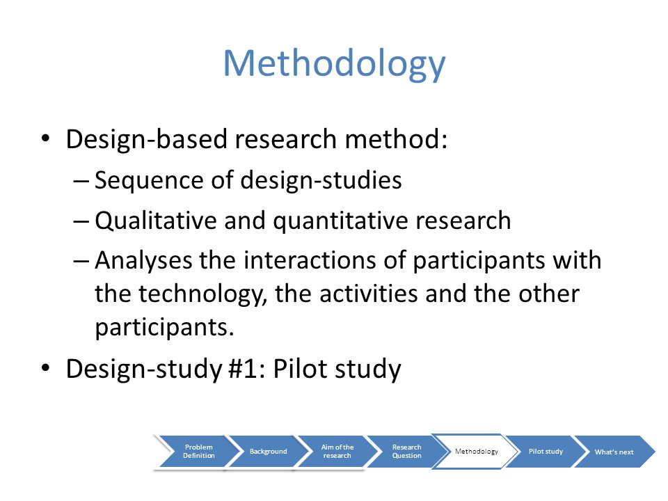 Design-based research method: – Sequence of design-studies – Qualitative and quantitative research – Analyses the interactions of participants with the technology, the activities and the other participants.