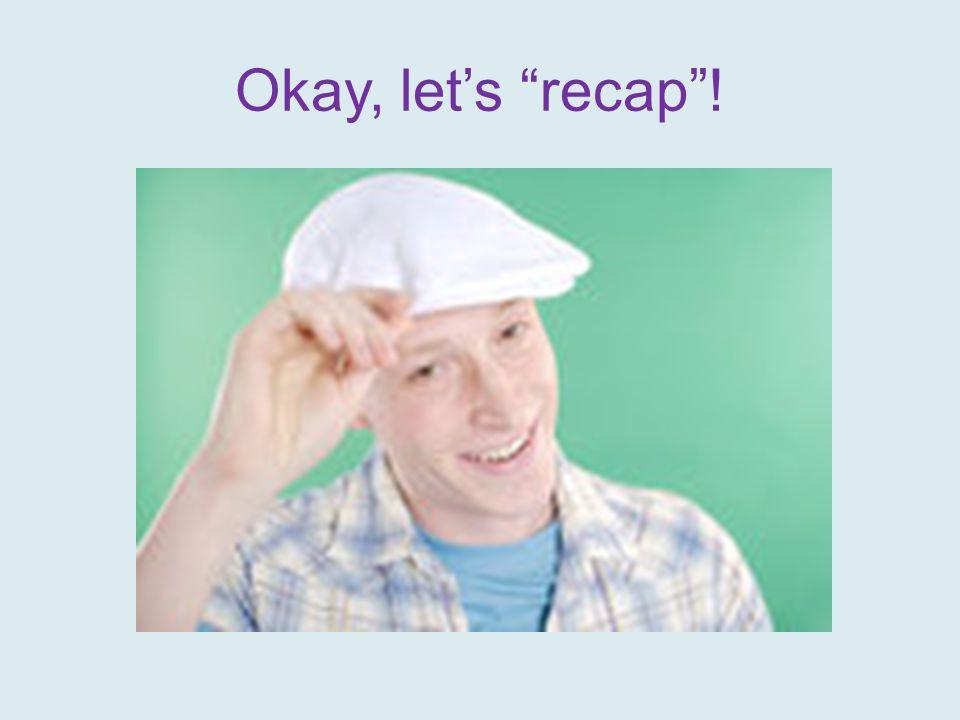 "Okay, let's ""recap""!"