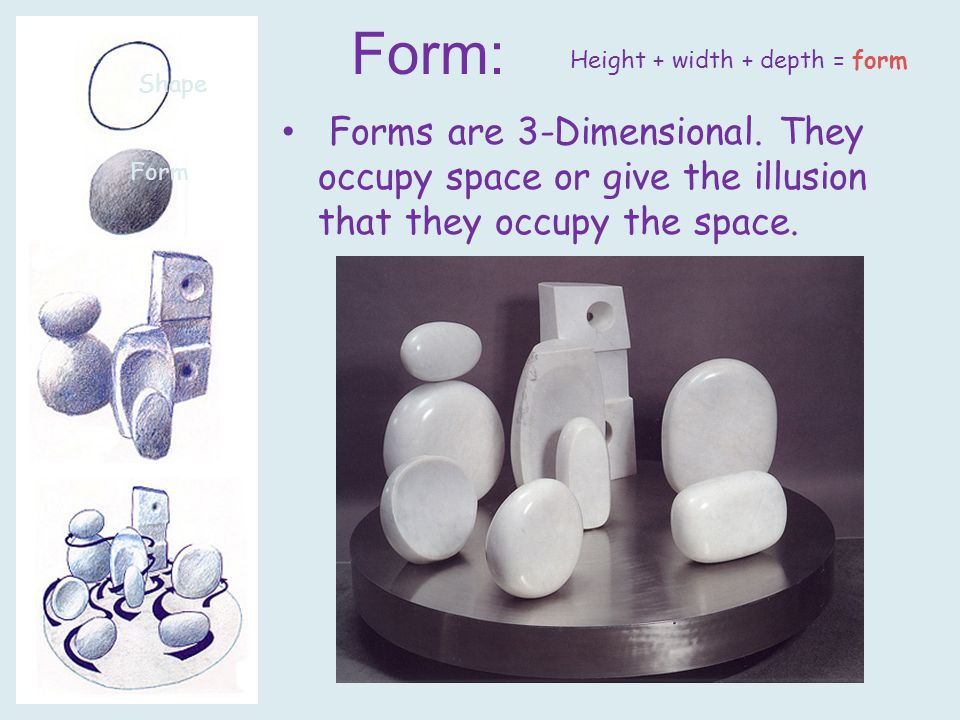 Form: Forms are 3-Dimensional. They occupy space or give the illusion that they occupy the space.
