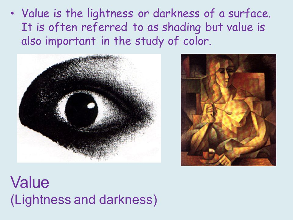 Value (Lightness and darkness) Value is the lightness or darkness of a surface.
