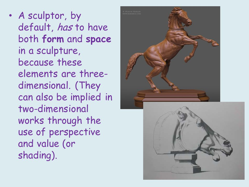 A sculptor, by default, has to have both form and space in a sculpture, because these elements are three- dimensional.