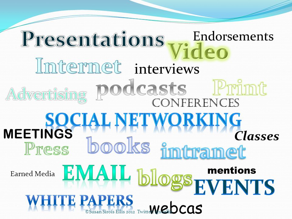 Endorsements MEETINGS interviews Classes webcas ts Conferences mentions Earned Media ©Susan Sirois Ellis 2012 Twitter: @suellis