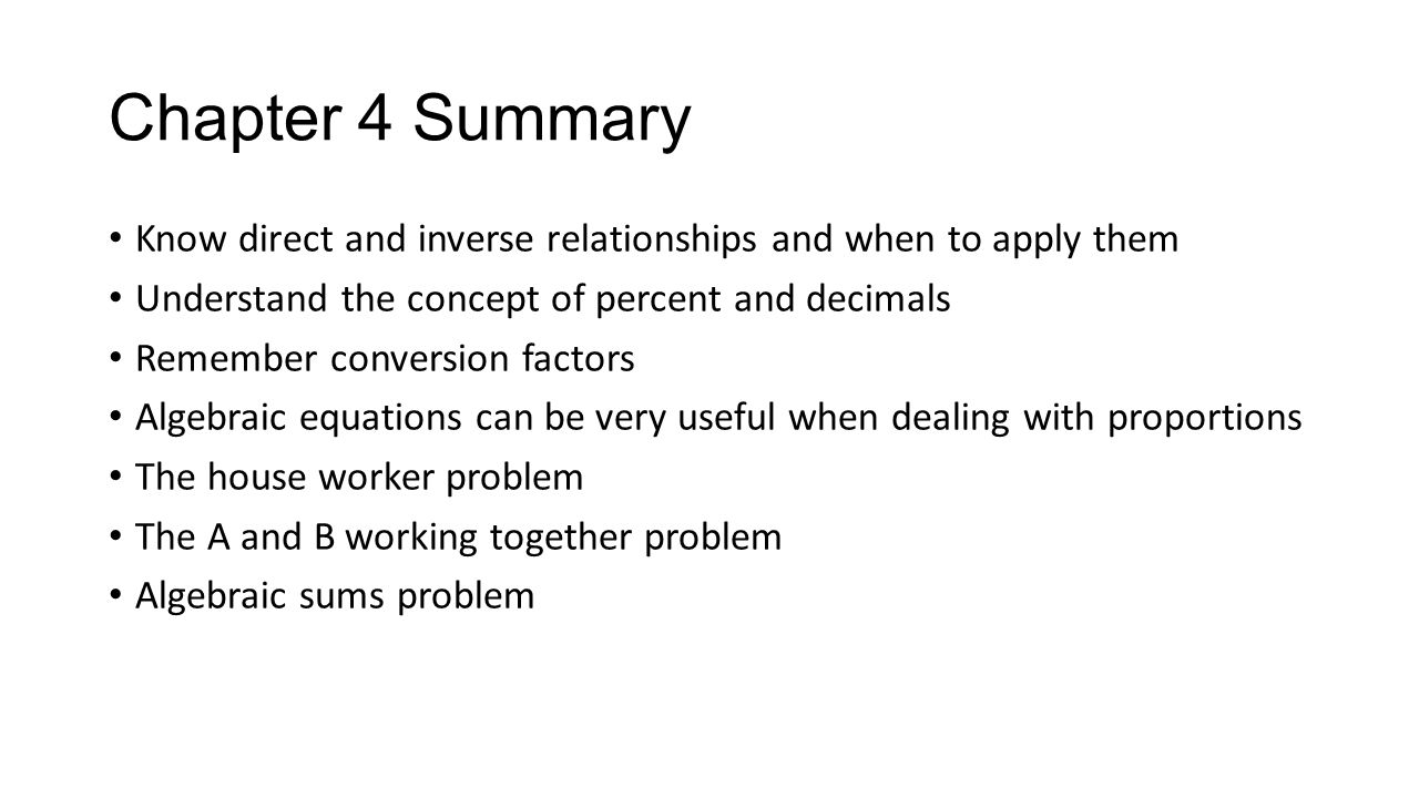 Chapter 4 Summary Know direct and inverse relationships and when to apply them Understand the concept of percent and decimals Remember conversion fact