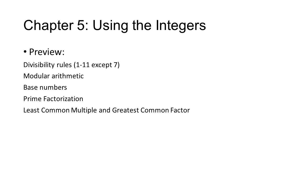 Chapter 5: Using the Integers Preview: Divisibility rules (1-11 except 7) Modular arithmetic Base numbers Prime Factorization Least Common Multiple an
