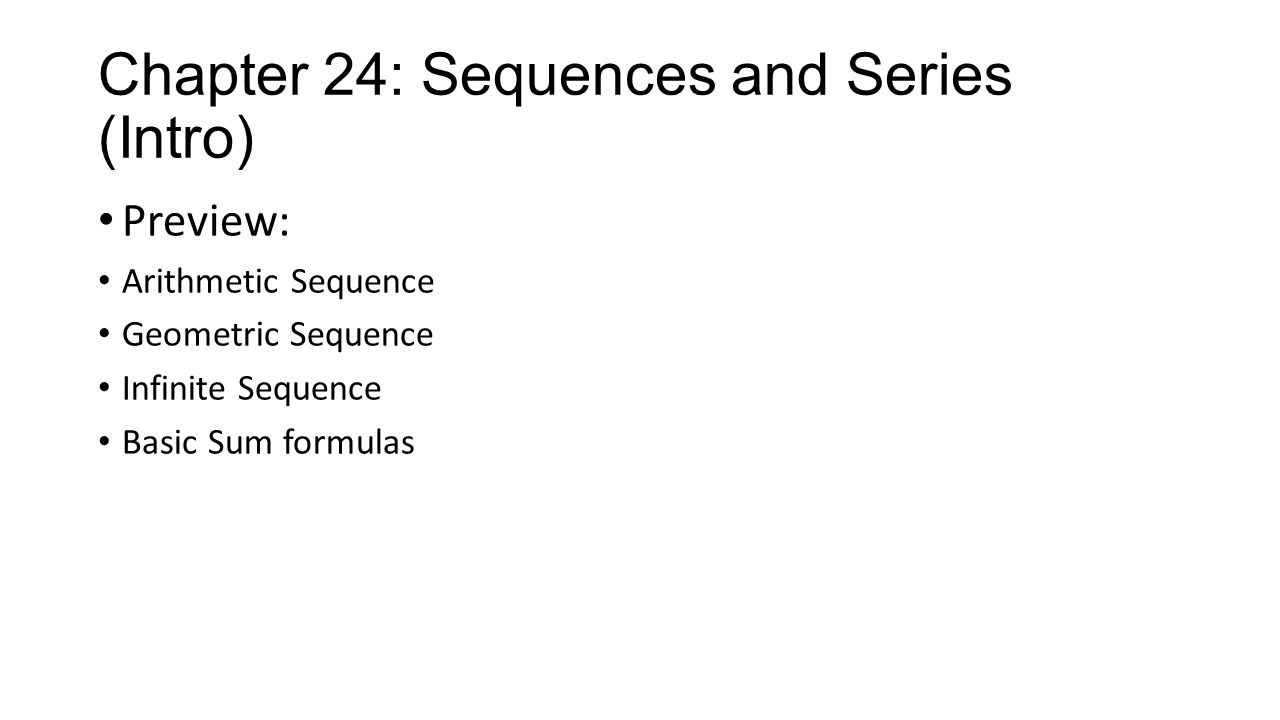 Chapter 24: Sequences and Series (Intro) Preview: Arithmetic Sequence Geometric Sequence Infinite Sequence Basic Sum formulas