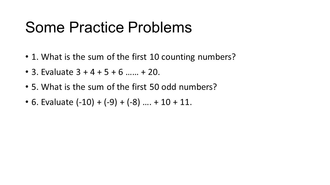 Some Practice Problems 1. What is the sum of the first 10 counting numbers? 3. Evaluate 3 + 4 + 5 + 6 …… + 20. 5. What is the sum of the first 50 odd