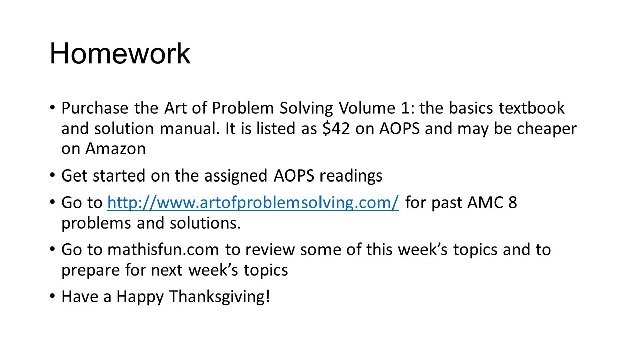 Homework Purchase the Art of Problem Solving Volume 1: the basics textbook and solution manual. It is listed as $42 on AOPS and may be cheaper on Amaz