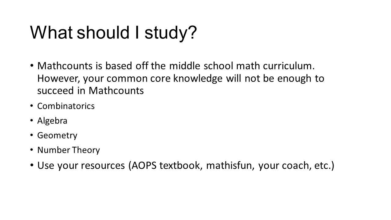What should I study? Mathcounts is based off the middle school math curriculum. However, your common core knowledge will not be enough to succeed in M