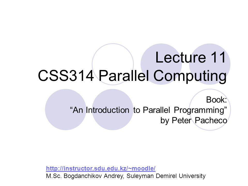 Lecture 11 CSS314 Parallel Computing Book: An Introduction to Parallel Programming by Peter Pacheco http://instructor.sdu.edu.kz/~moodle/ http://instructor.sdu.edu.kz/~moodle/ M.Sc.