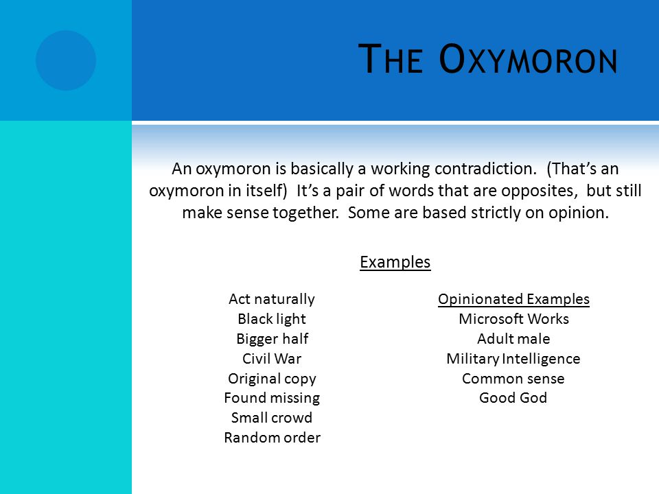 T HE O XYMORON An oxymoron is basically a working contradiction. (That's an oxymoron in itself) It's a pair of words that are opposites, but still mak
