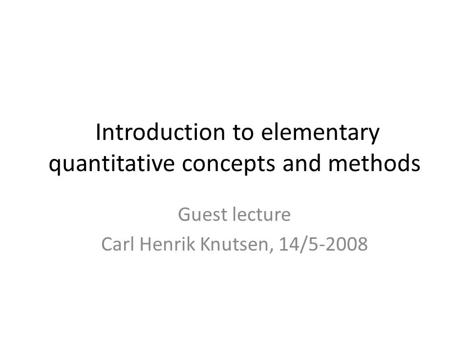 Introduction to elementary quantitative concepts and methods Guest lecture Carl Henrik Knutsen, 14/5-2008