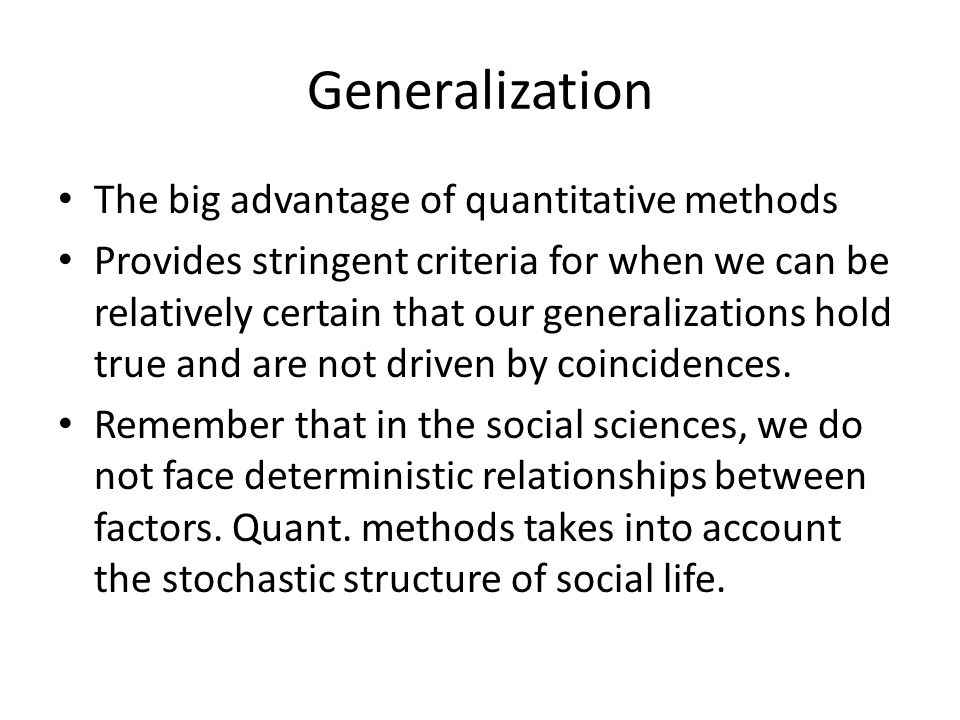 Generalization The big advantage of quantitative methods Provides stringent criteria for when we can be relatively certain that our generalizations hold true and are not driven by coincidences.