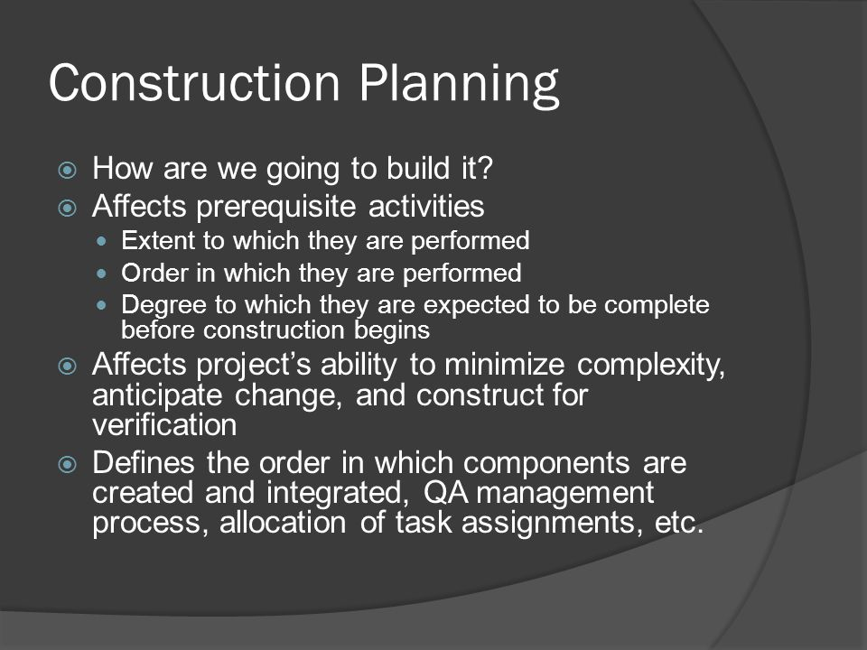 Construction Planning  How are we going to build it?  Affects prerequisite activities Extent to which they are performed Order in which they are per
