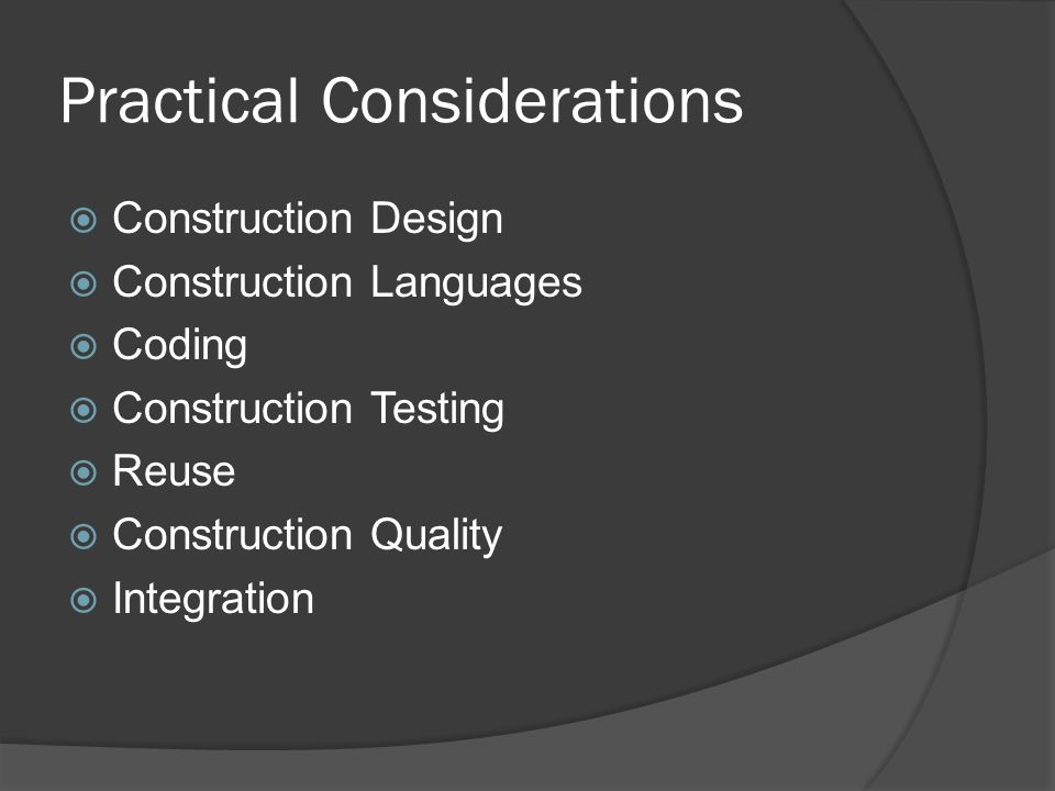 Practical Considerations  Construction Design  Construction Languages  Coding  Construction Testing  Reuse  Construction Quality  Integration