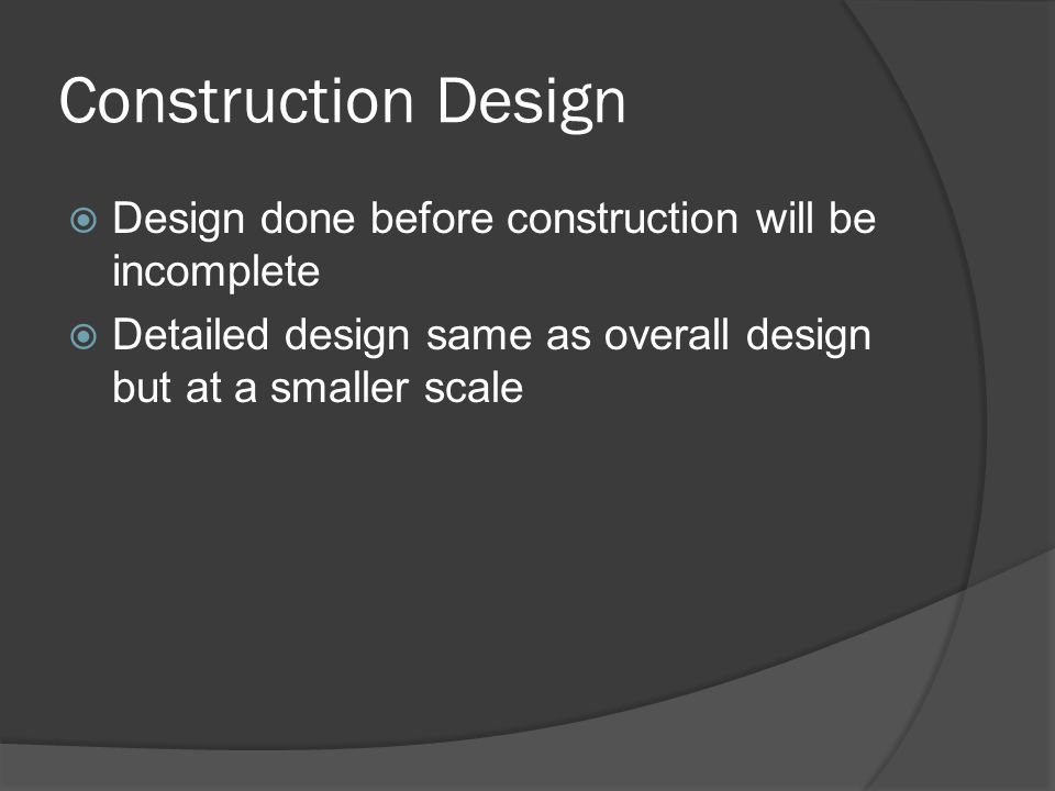 Construction Design  Design done before construction will be incomplete  Detailed design same as overall design but at a smaller scale