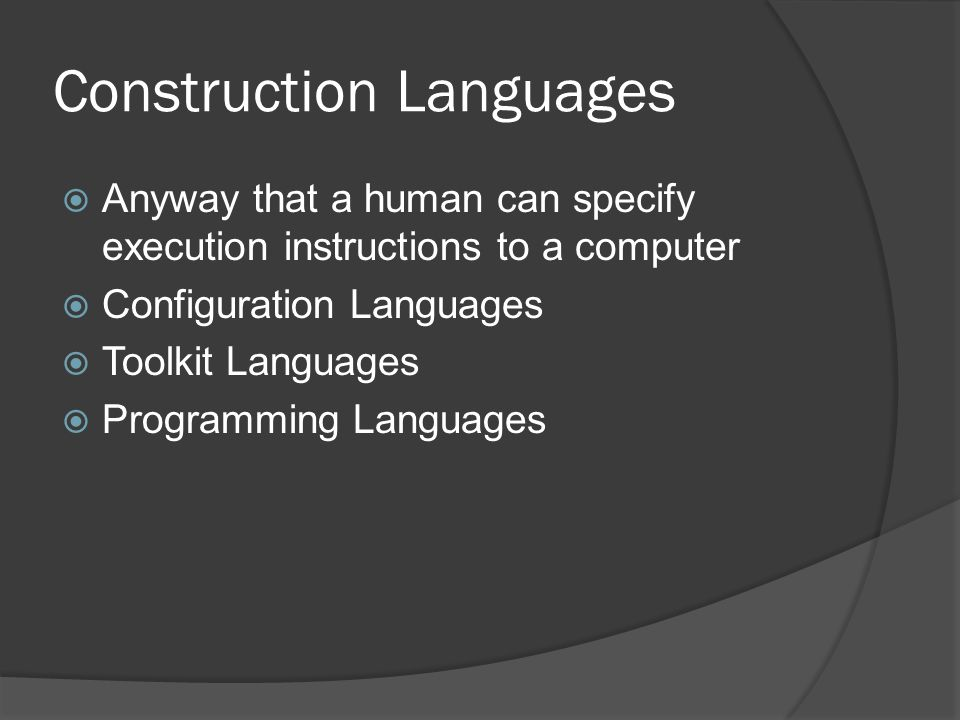 Construction Languages  Anyway that a human can specify execution instructions to a computer  Configuration Languages  Toolkit Languages  Programm