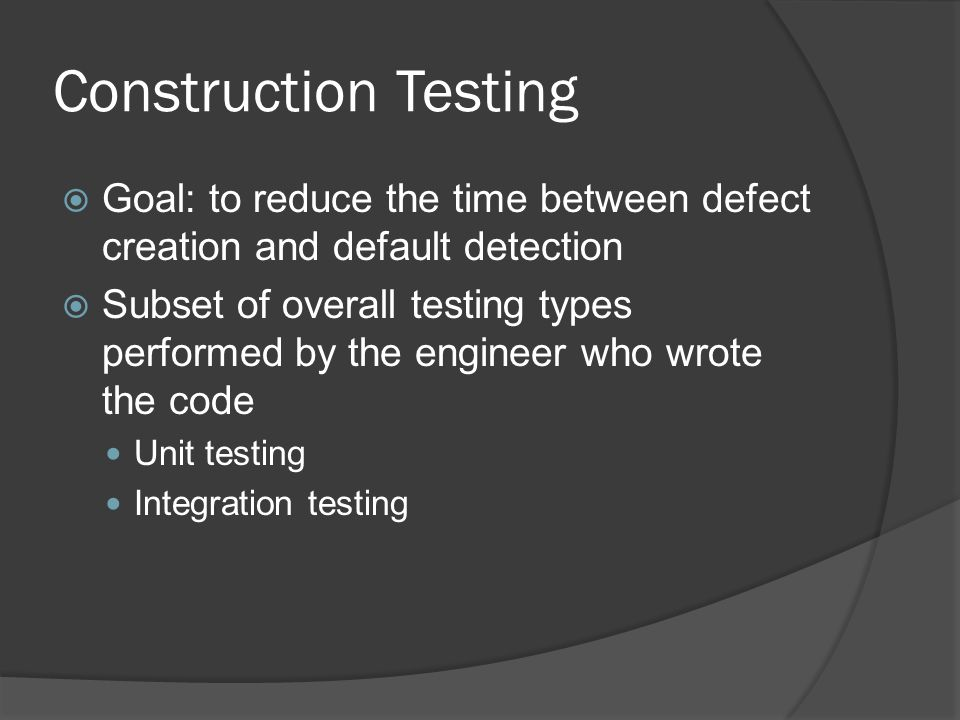 Construction Testing  Goal: to reduce the time between defect creation and default detection  Subset of overall testing types performed by the engin