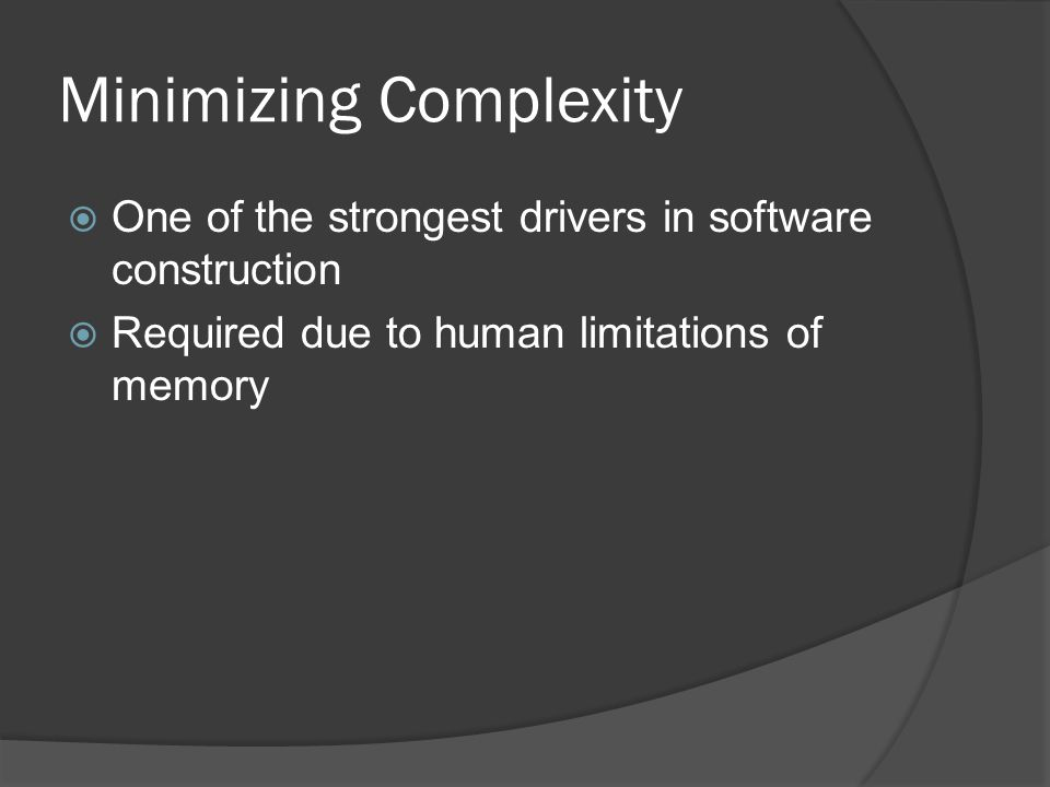 Minimizing Complexity  One of the strongest drivers in software construction  Required due to human limitations of memory