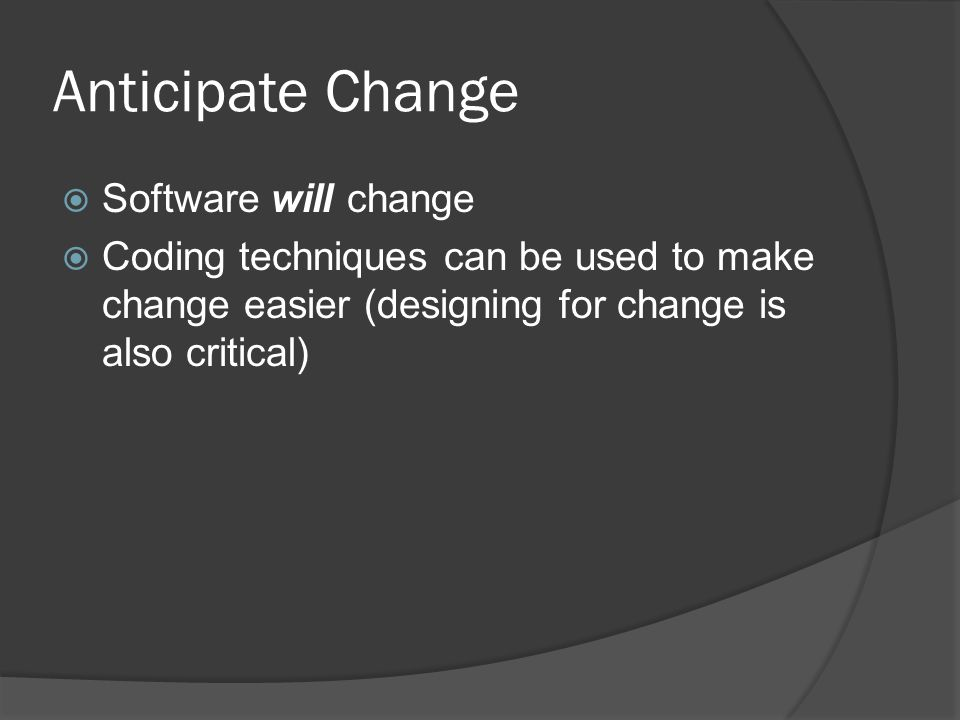 Anticipate Change  Software will change  Coding techniques can be used to make change easier (designing for change is also critical)