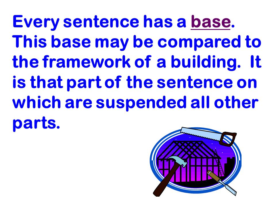 Every sentence has a base. This base may be compared to the framework of a building.