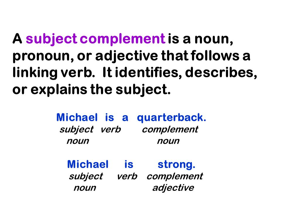 A subject complement is a noun, pronoun, or adjective that follows a linking verb.