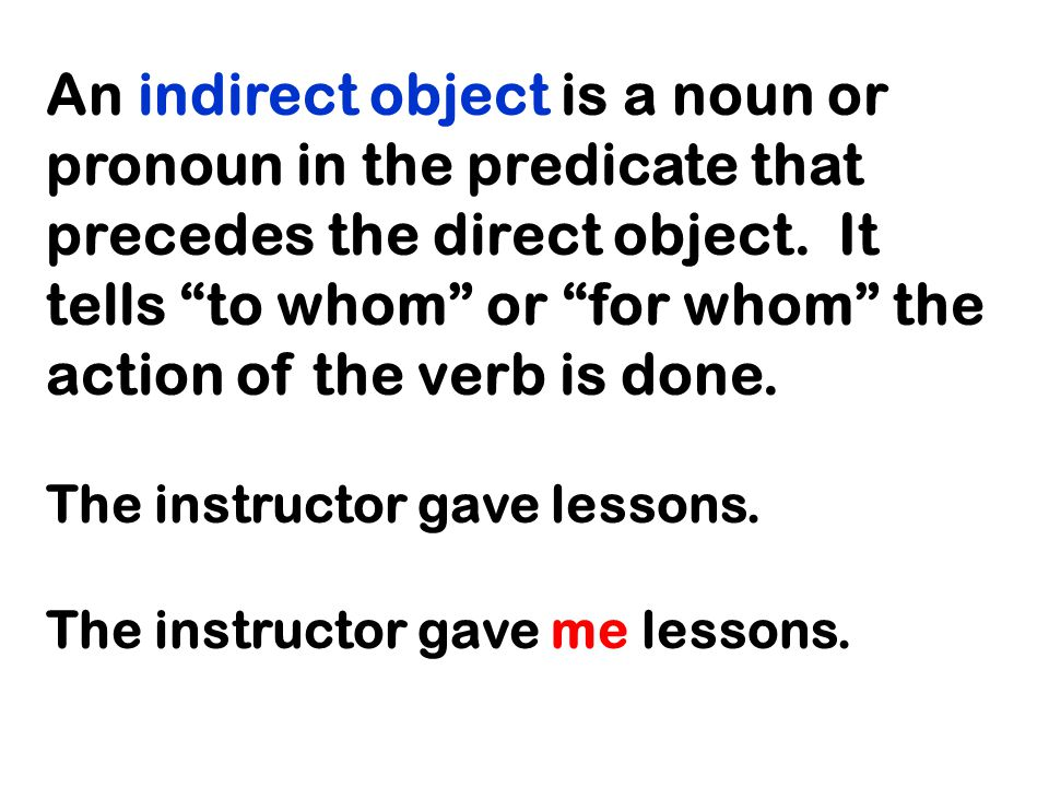 An indirect object is a noun or pronoun in the predicate that precedes the direct object.
