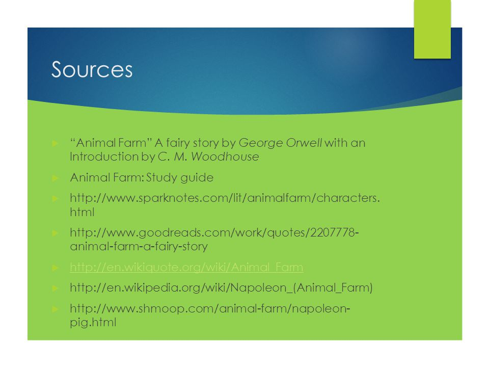 """Sources  """"Animal Farm"""" A fairy story by George Orwell with an Introduction by C. M. Woodhouse  Animal Farm: Study guide  http://www.sparknotes.com/"""
