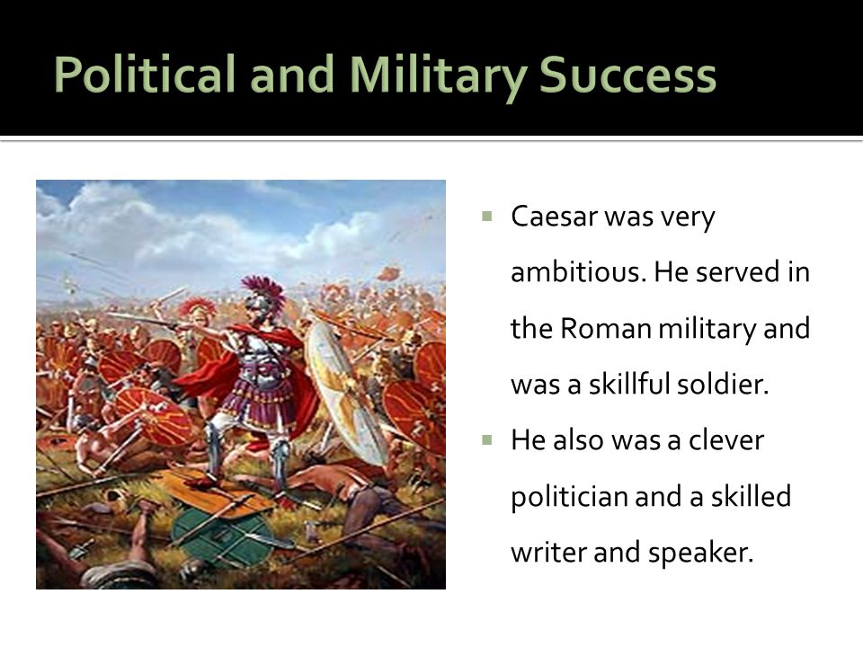  Caesar was very ambitious.He served in the Roman military and was a skillful soldier.