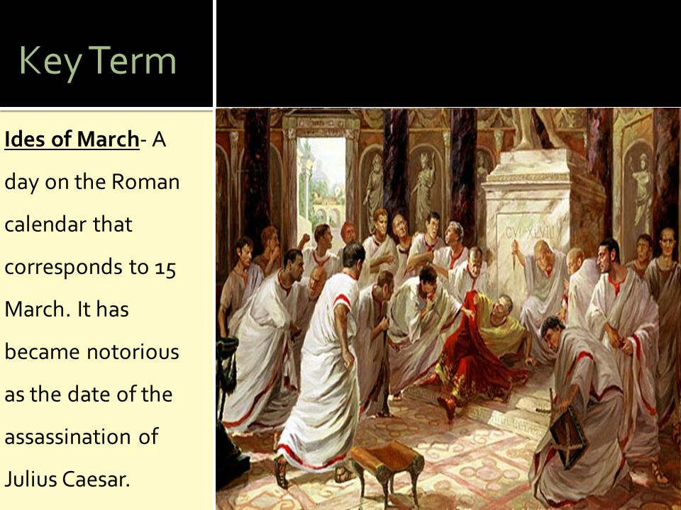 Key Term Ides of March- A day on the Roman calendar that corresponds to 15 March.