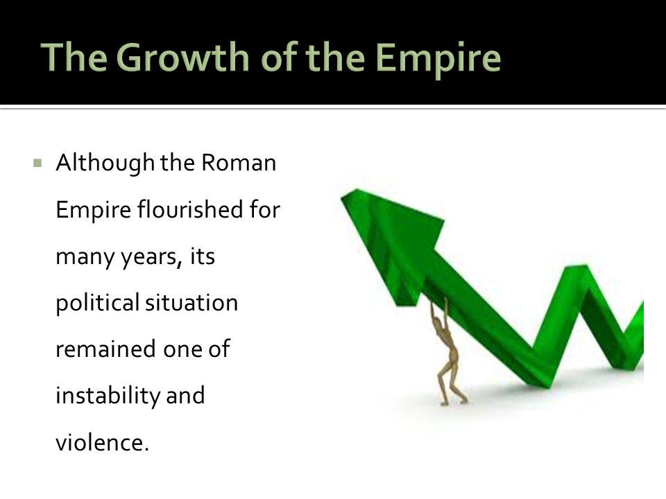  Although the Roman Empire flourished for many years, its political situation remained one of instability and violence.