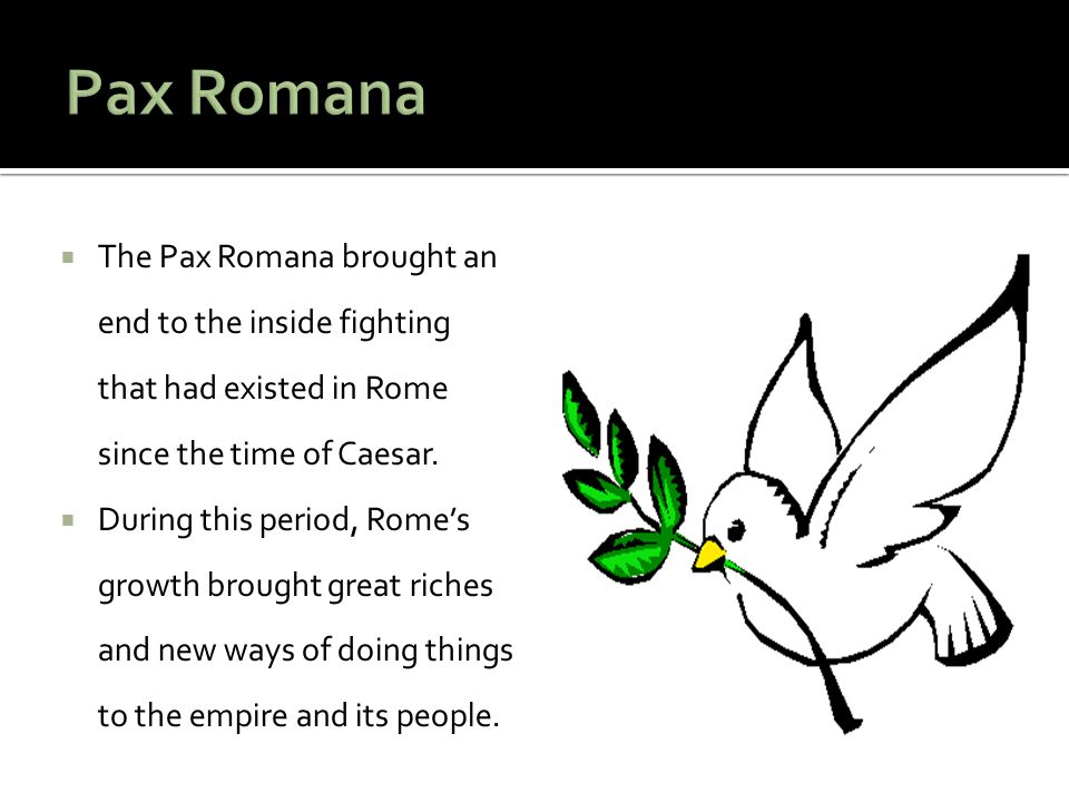  The Pax Romana brought an end to the inside fighting that had existed in Rome since the time of Caesar.