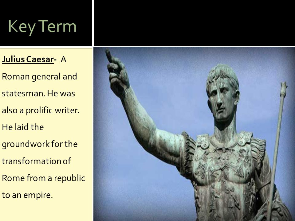 Key Term Julius Caesar- A Roman general and statesman.