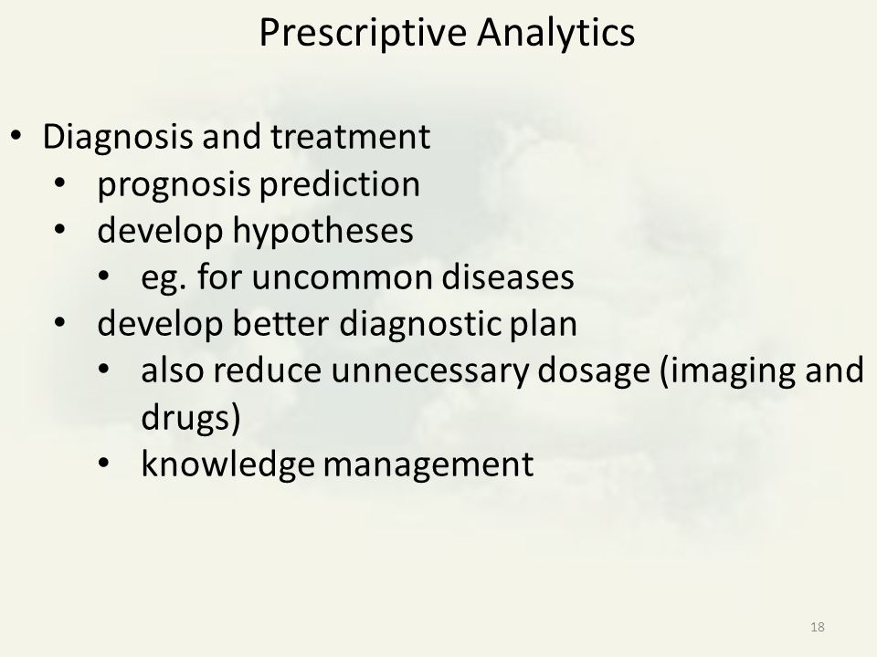 18 Diagnosis and treatment prognosis prediction develop hypotheses eg. for uncommon diseases develop better diagnostic plan also reduce unnecessary do
