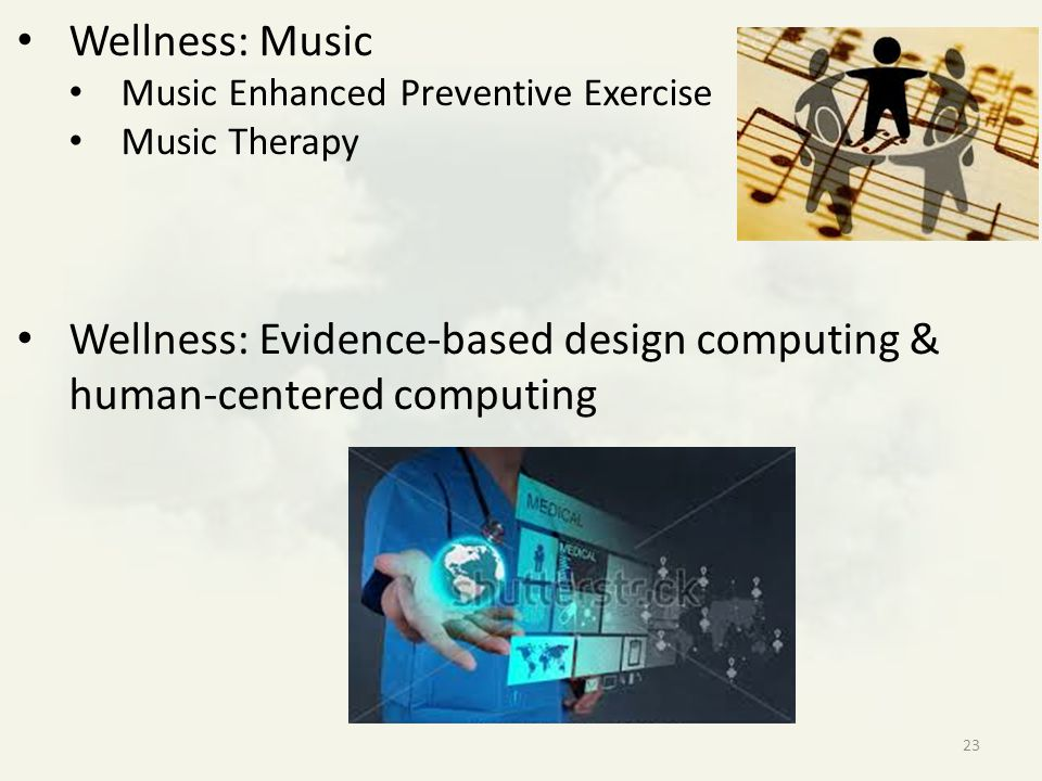 Wellness: Music Music Enhanced Preventive Exercise Music Therapy Wellness: Evidence-based design computing & human-centered computing 23