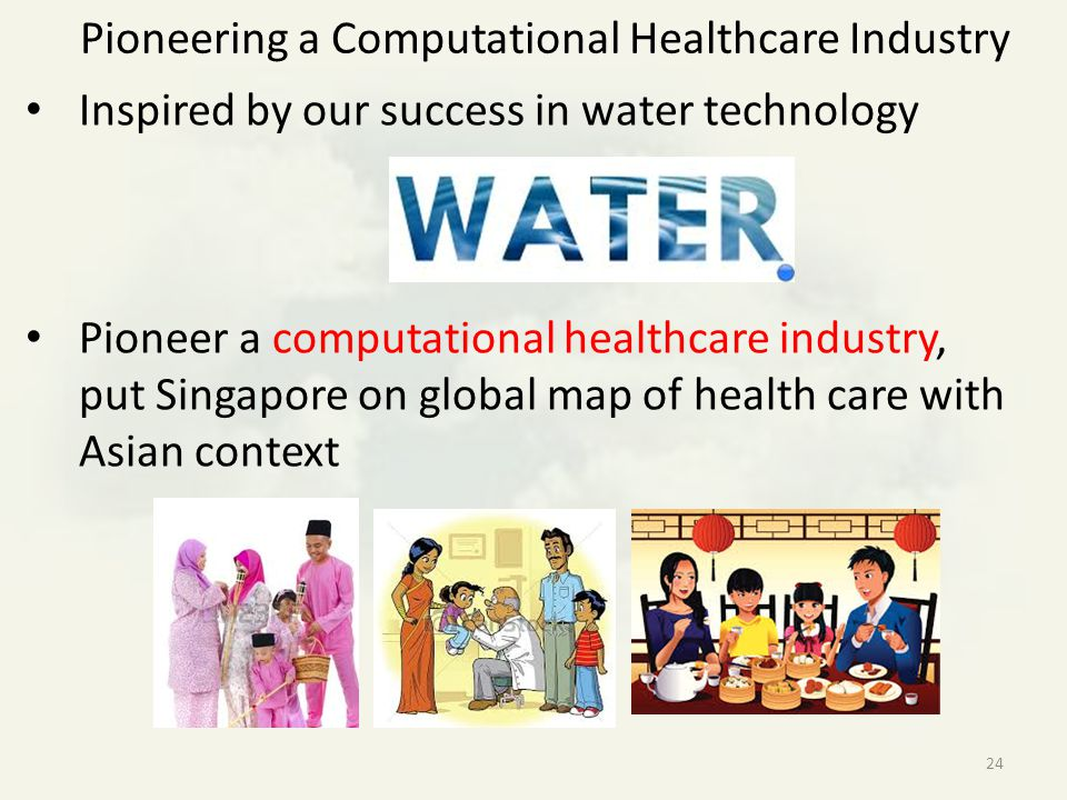 Pioneering a Computational Healthcare Industry Inspired by our success in water technology Pioneer a computational healthcare industry, put Singapore