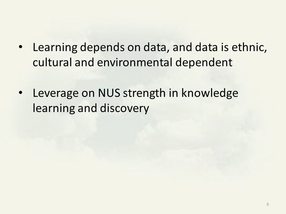 Learning depends on data, and data is ethnic, cultural and environmental dependent Leverage on NUS strength in knowledge learning and discovery 6