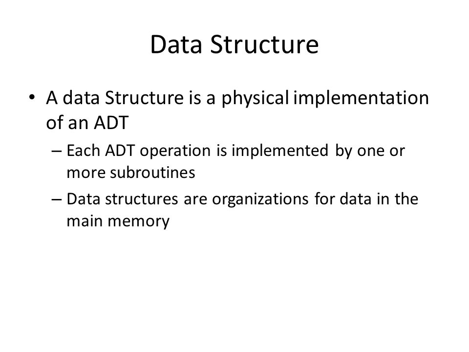 Data Structure A data Structure is a physical implementation of an ADT – Each ADT operation is implemented by one or more subroutines – Data structures are organizations for data in the main memory