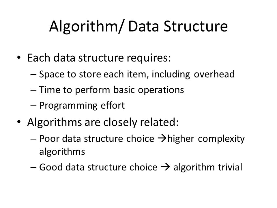 Algorithm/ Data Structure Each data structure requires: – Space to store each item, including overhead – Time to perform basic operations – Programming effort Algorithms are closely related: – Poor data structure choice  higher complexity algorithms – Good data structure choice  algorithm trivial