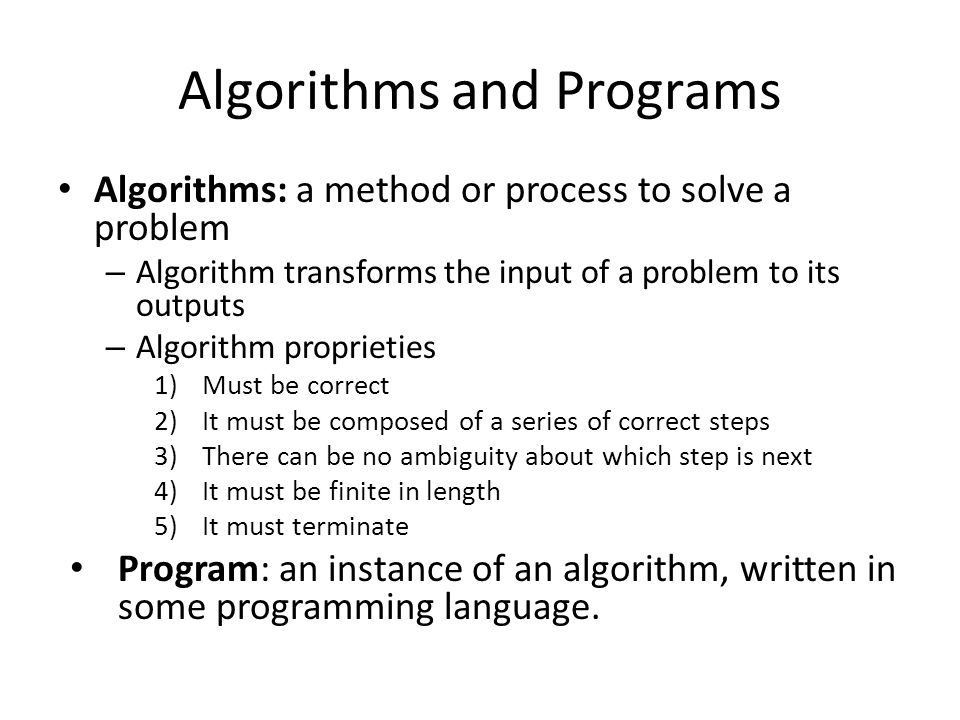 Algorithms and Programs Algorithms: a method or process to solve a problem – Algorithm transforms the input of a problem to its outputs – Algorithm proprieties 1)Must be correct 2)It must be composed of a series of correct steps 3)There can be no ambiguity about which step is next 4)It must be finite in length 5)It must terminate Program: an instance of an algorithm, written in some programming language.