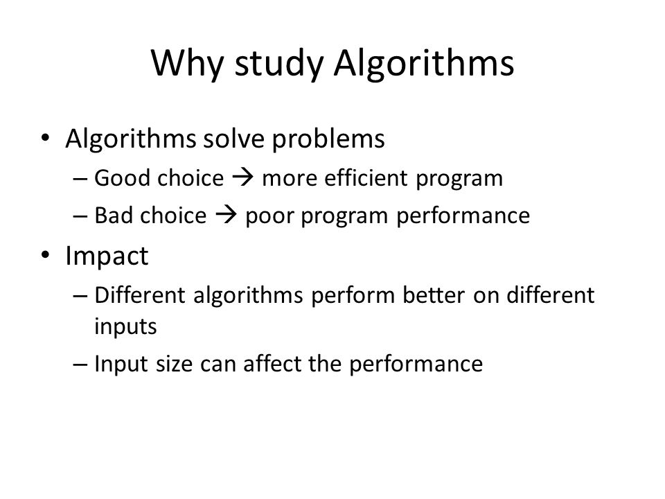 Why study Algorithms Algorithms solve problems – Good choice  more efficient program – Bad choice  poor program performance Impact – Different algorithms perform better on different inputs – Input size can affect the performance