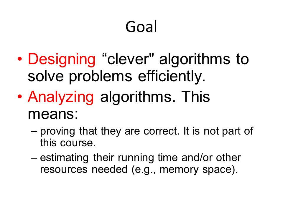 Goal Designing clever algorithms to solve problems efficiently.