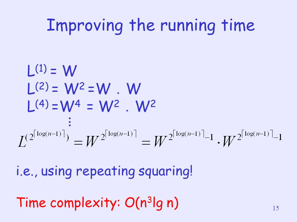 15 Improving the running time L (1) = W L (2) = W 2 =W . W L (4) =W 4 = W 2 . W 2. i.e., using repeating squaring! Time complexity: O(n 3 lg n)