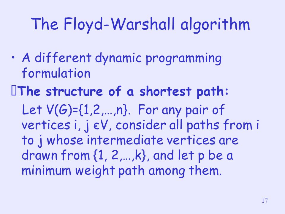 17 The Floyd-Warshall algorithm A different dynamic programming formulation ‧ The structure of a shortest path: Let V(G)={1,2,…,n}. For any pair of ve