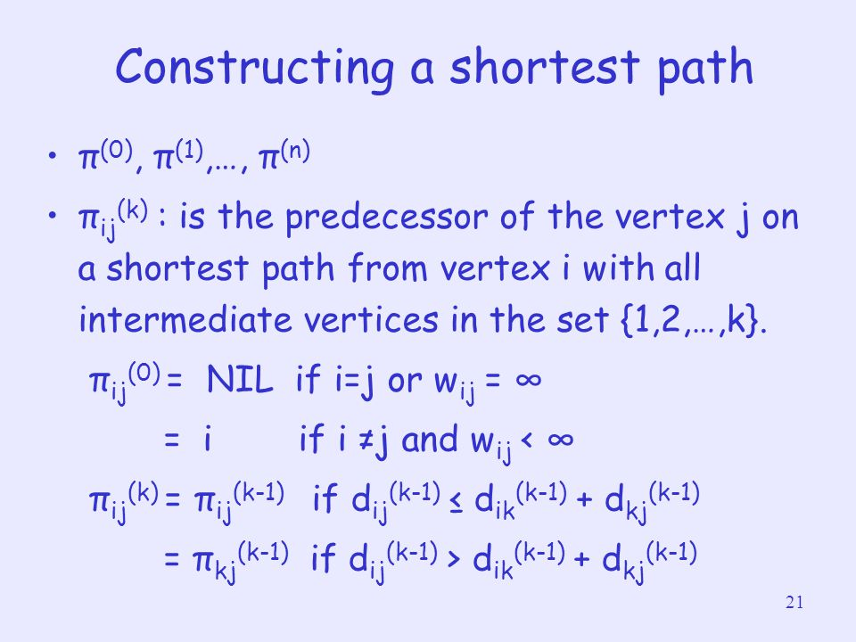 21 Constructing a shortest path π (0), π (1),…, π (n) π ij (k) : is the predecessor of the vertex j on a shortest path from vertex i with all intermed