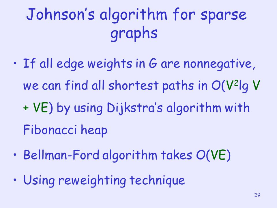 29 Johnson's algorithm for sparse graphs If all edge weights in G are nonnegative, we can find all shortest paths in O(V 2 lg V + VE) by using Dijkstr