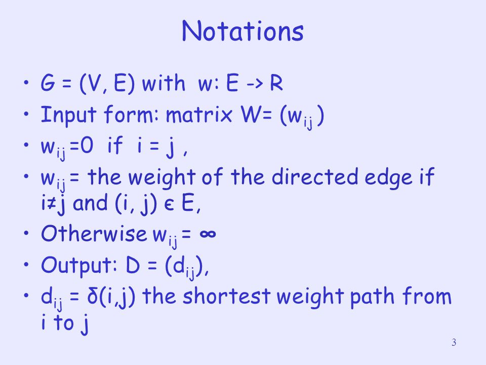 3 Notations G = (V, E) with w: E -> R Input form: matrix W= (w ij ) w ij =0 if i = j, w ij = the weight of the directed edge if i≠j and (i, j) є E, Ot