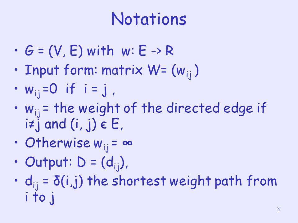 14 SLOW-ALL-PAIRS- SHORTEST-PATHS(W) 1 n = W.rows 2 L (1) = W 3for m = 2 to n-1 4 let L (m) be a new n x n matrix 5 L (m) = EXTENDED-SHORTEST- PATHS( L (m-1), W ) 6return L (n-1) Time complexity : O(n 4 )