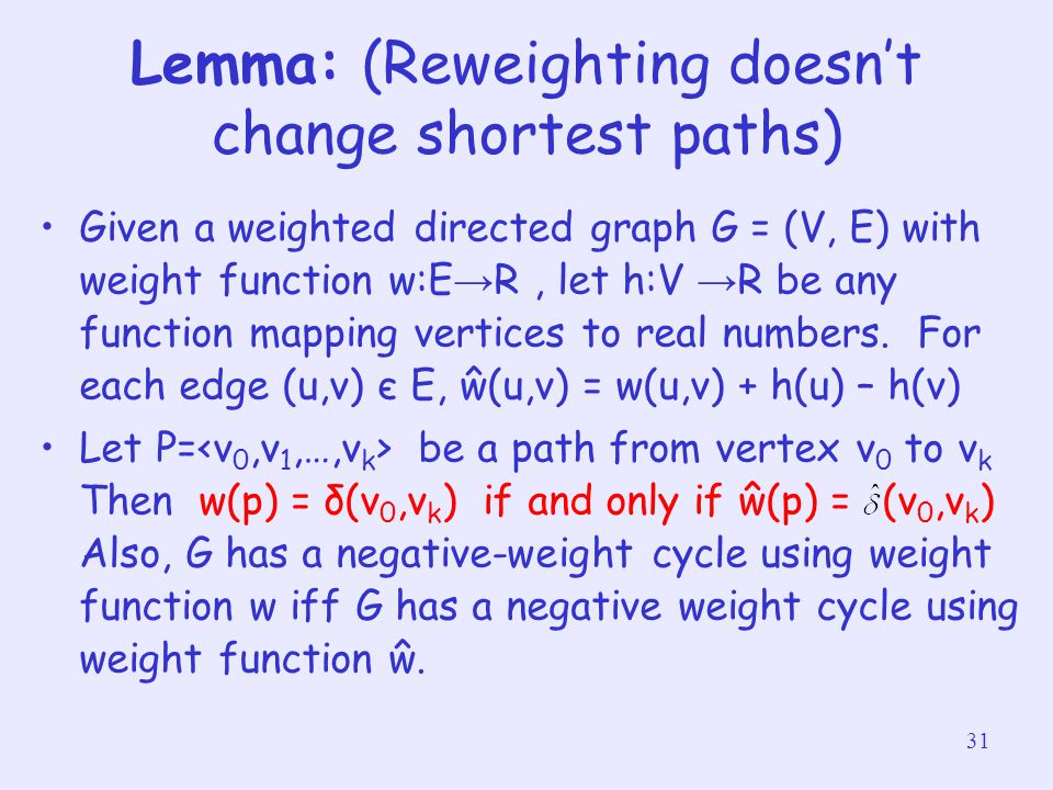 31 Lemma: (Reweighting doesn't change shortest paths) Given a weighted directed graph G = (V, E) with weight function w:E → R, let h:V → R be any func